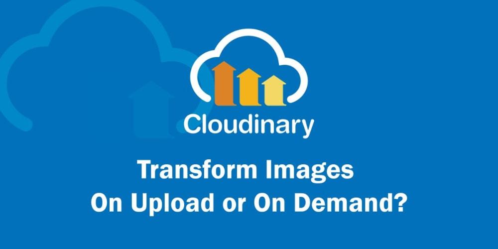 Should You Transform Images On Upload or On Demand?