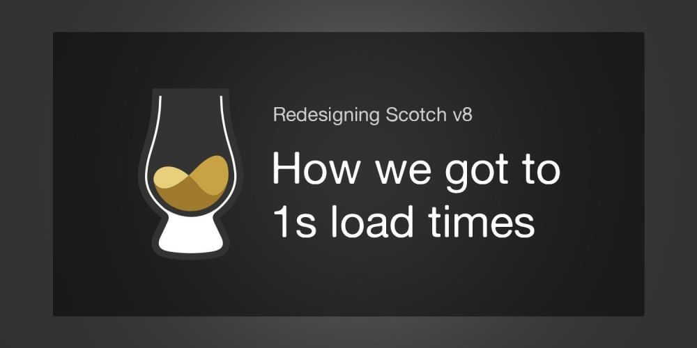 The Next Scotch v8: How We're Getting to 1s Load Times