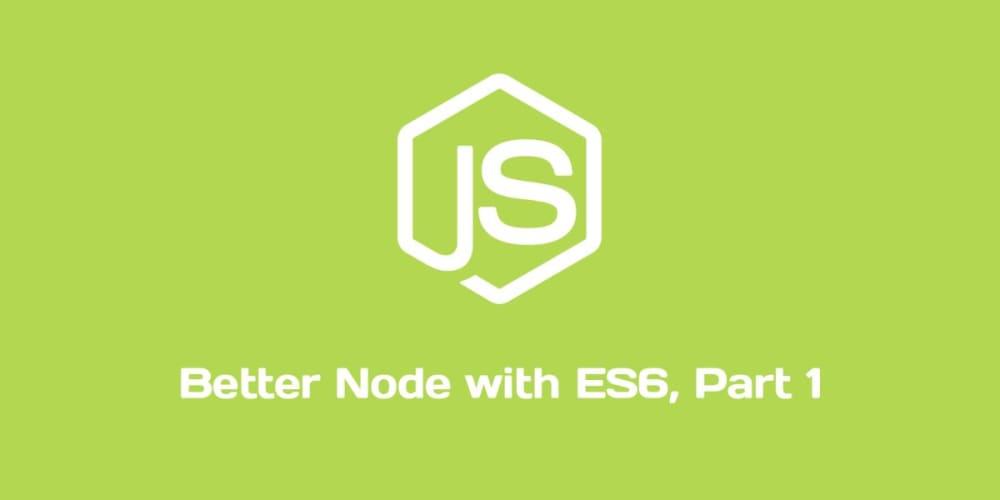 Better Node with ES6, Pt. I