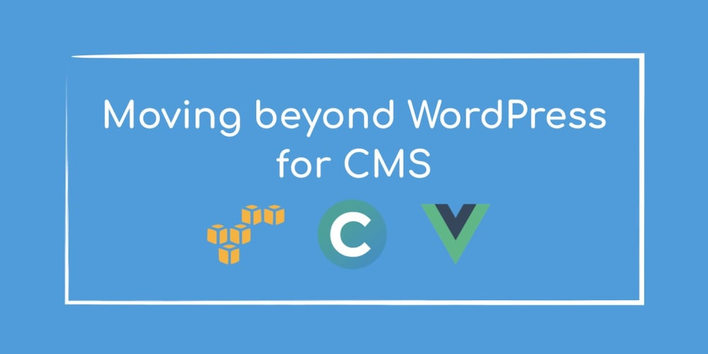 ​Moving Beyond WordPress for CMS