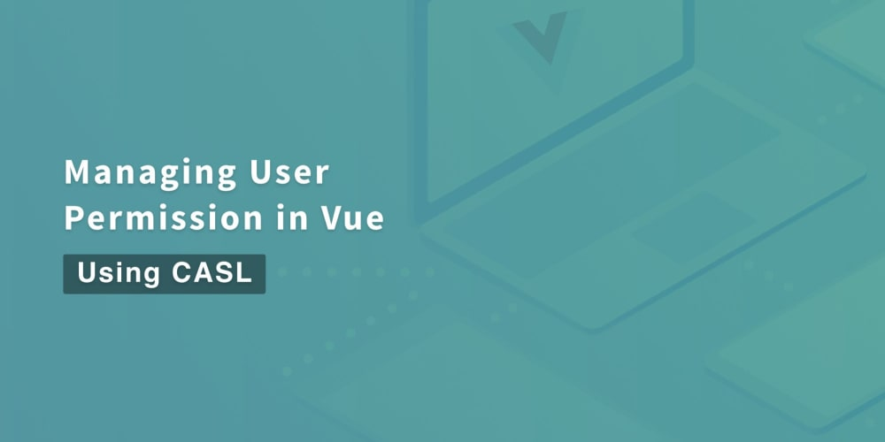 Managing User Permissions in Vue using CASL