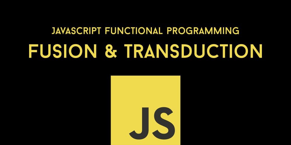 JavaScript Functional Programming Explained: Fusion & Transduction