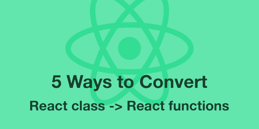 5 Ways to Convert React Class Components to Functional Components w/ React Hooks