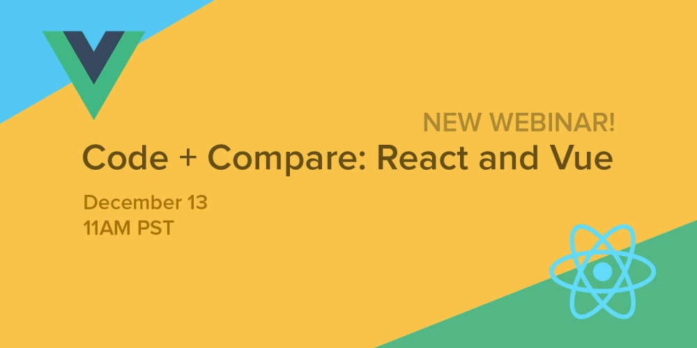 New Webinar! Code+Compare React and Vue December 13