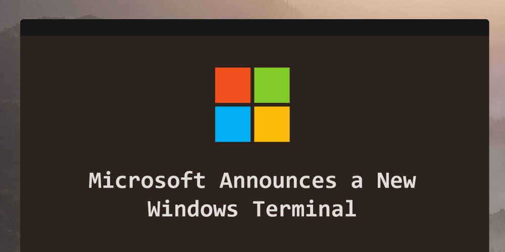 "Microsoft Announces a New ""Windows Terminal"""