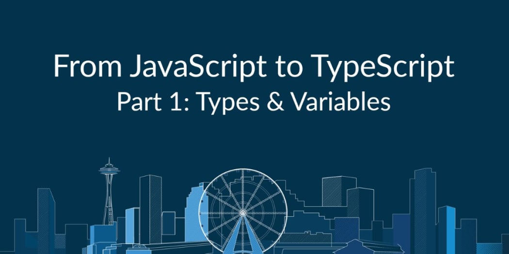From JavaScript to TypeScript Pt. I: Types & Variables