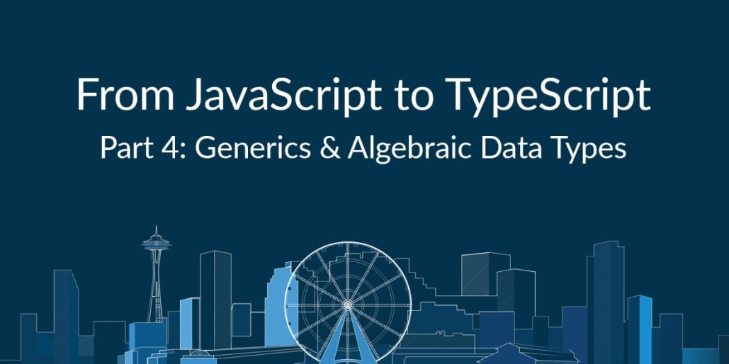 From JavaScript to TypeScript, Pt. IV: Generics & Algebraic Data Types