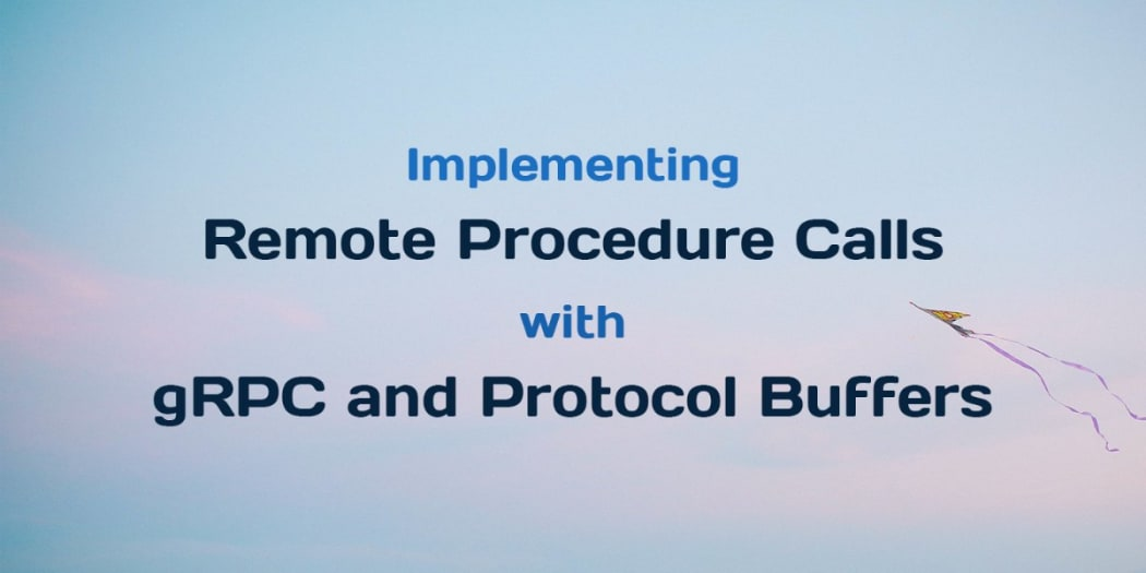 Implementing Remote Procedure Calls With gRPC and Protocol Buffers