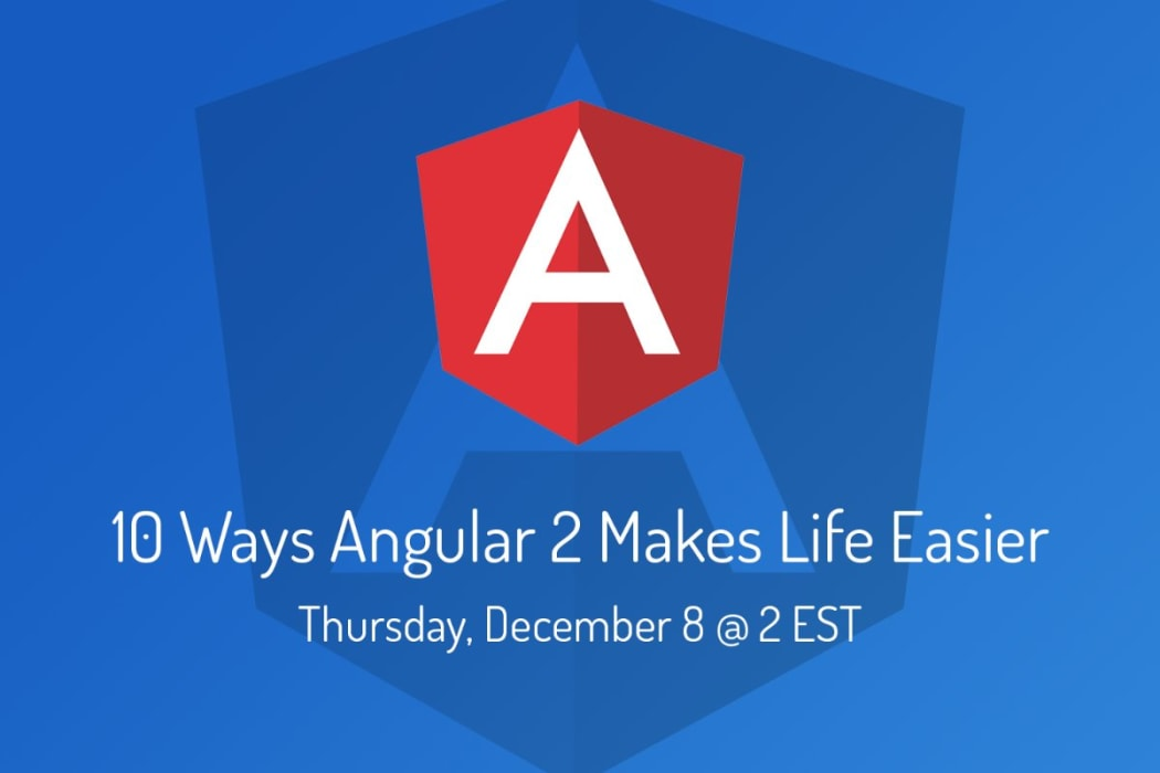 Webinar: 10 Ways Angular 2 Makes Development Easier
