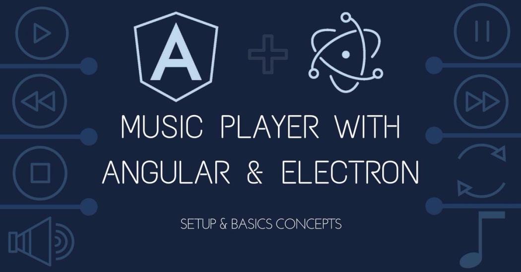 Build a Music Player with Angular 2+ & Electron I : Setup & Basics Concepts