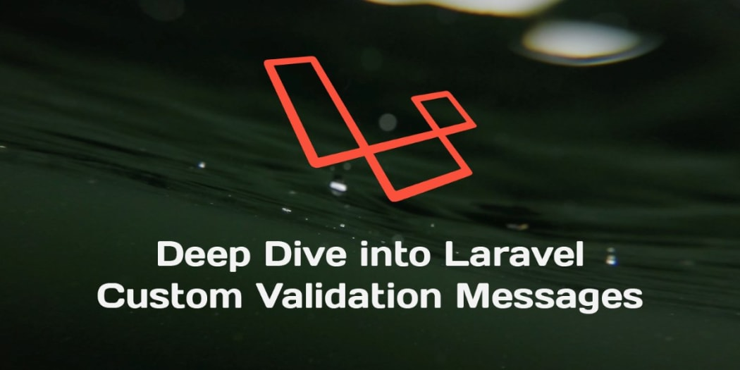 Deep Dive Into Custom Validation Error Messages In Laravel