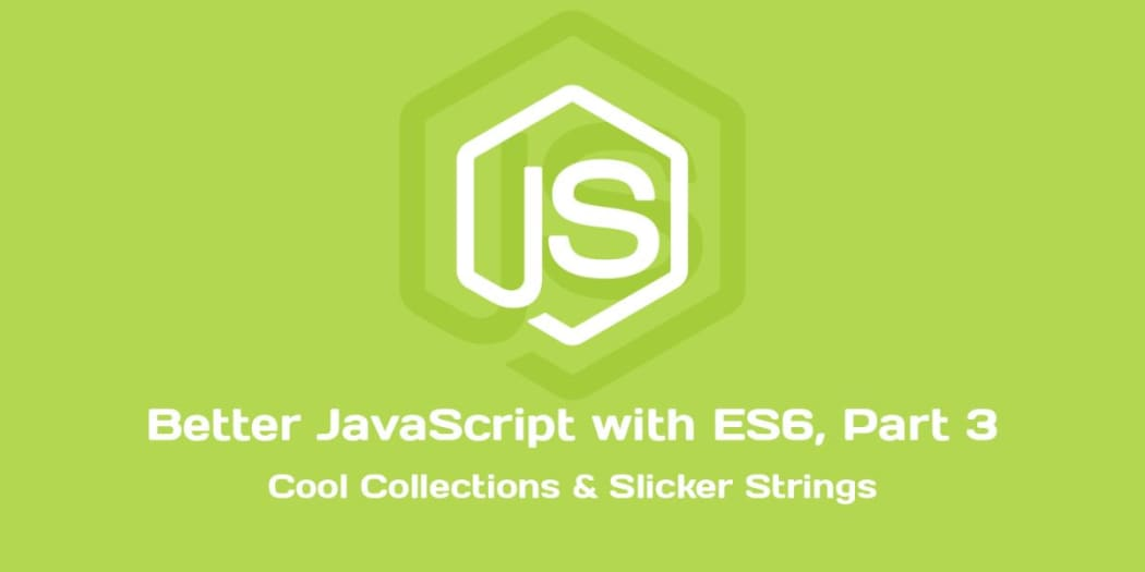 Better JavaScript with ES6, Pt. III: Cool Collections & Slicker Strings