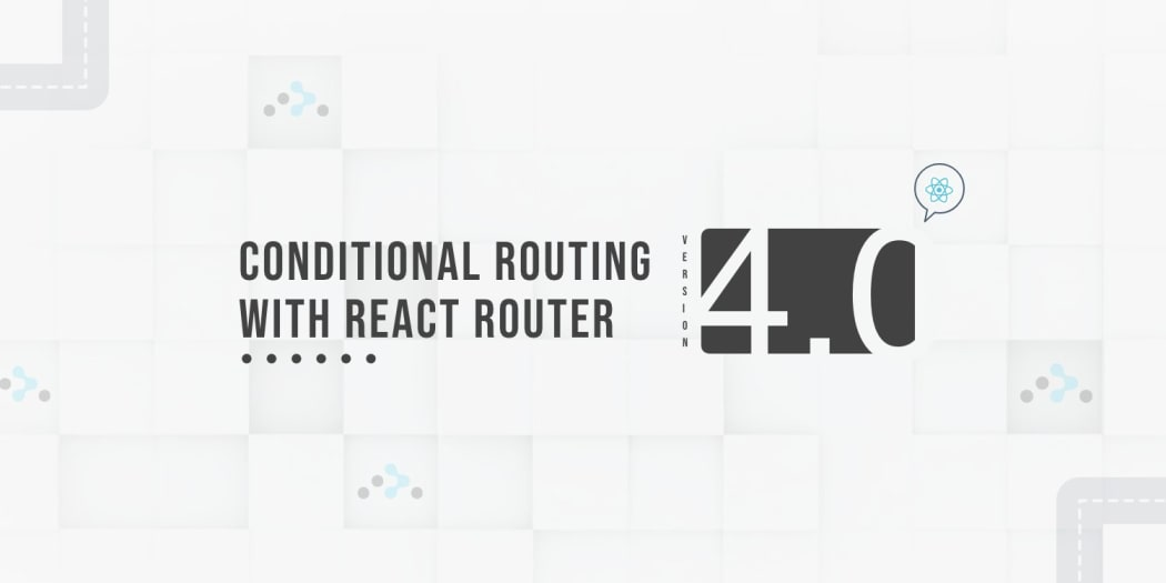 Conditional Routing with React Router v4 ― Scotch io