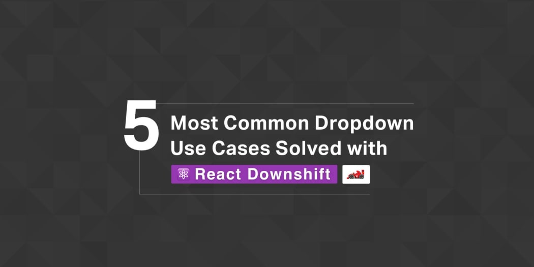 5 Most Common Dropdown Use Cases Solved with React Downshift