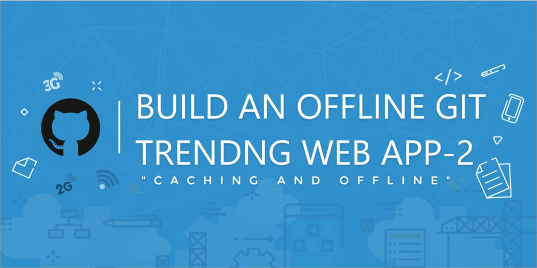 Build An Offline Git Trending PWA Part 2: Caching and Offline