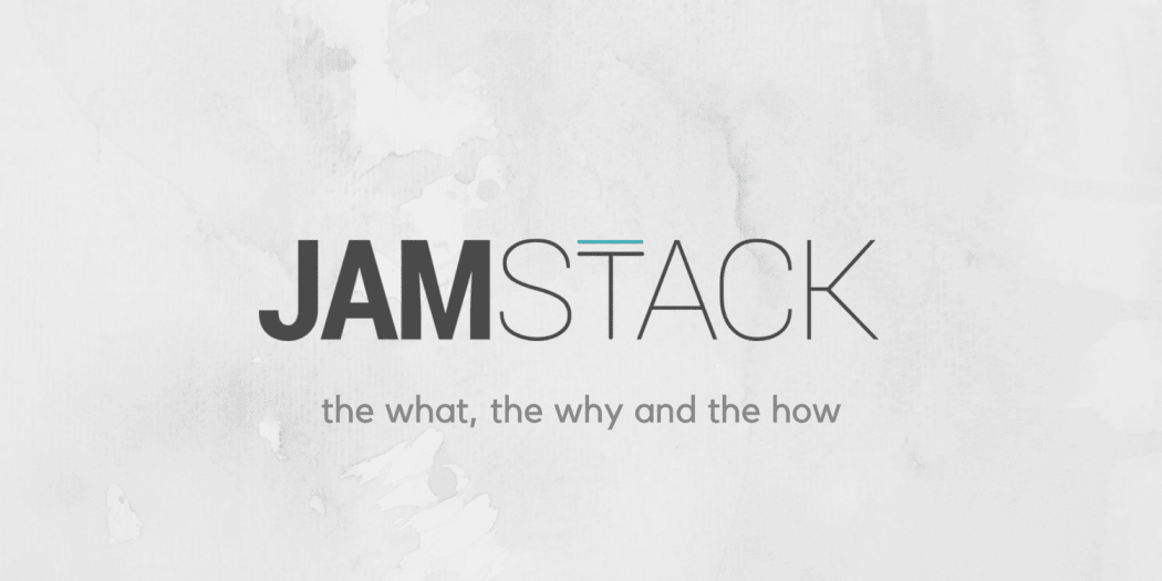JAMstack: The What, The Why and The How
