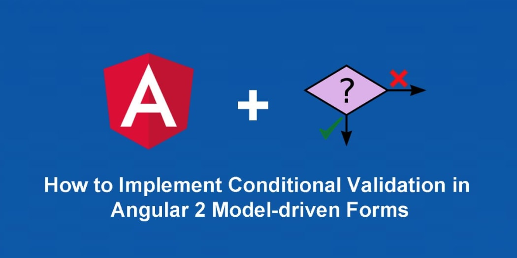 How to Implement Conditional Validation in Angular 2 Model-driven Forms
