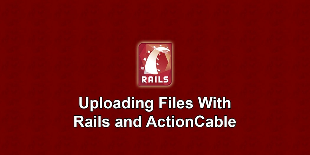 Uploading Files With Rails and ActionCable ― Scotch io