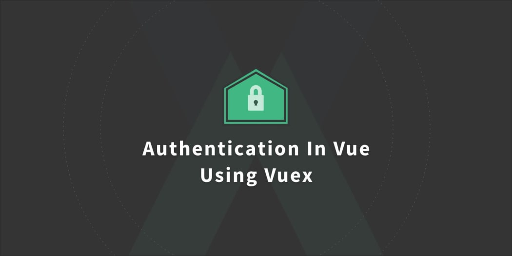 Handling Authentication In Vue Using Vuex ― Scotch io