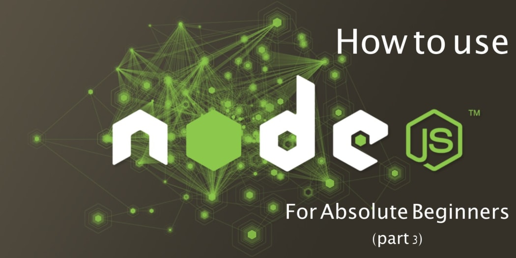How to use Nodejs - For Absolute Beginners (Part 3)