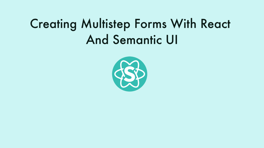 Creating Multistep Forms With React and Semantic UI ― Scotch io