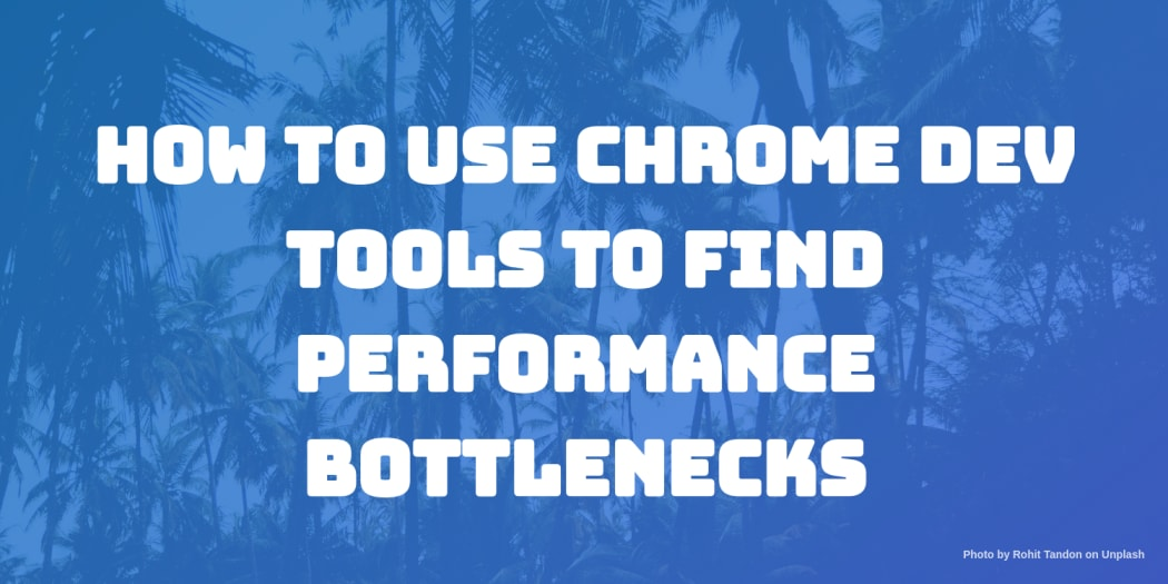 How to Use Chrome Dev Tools to Find Performance Bottlenecks