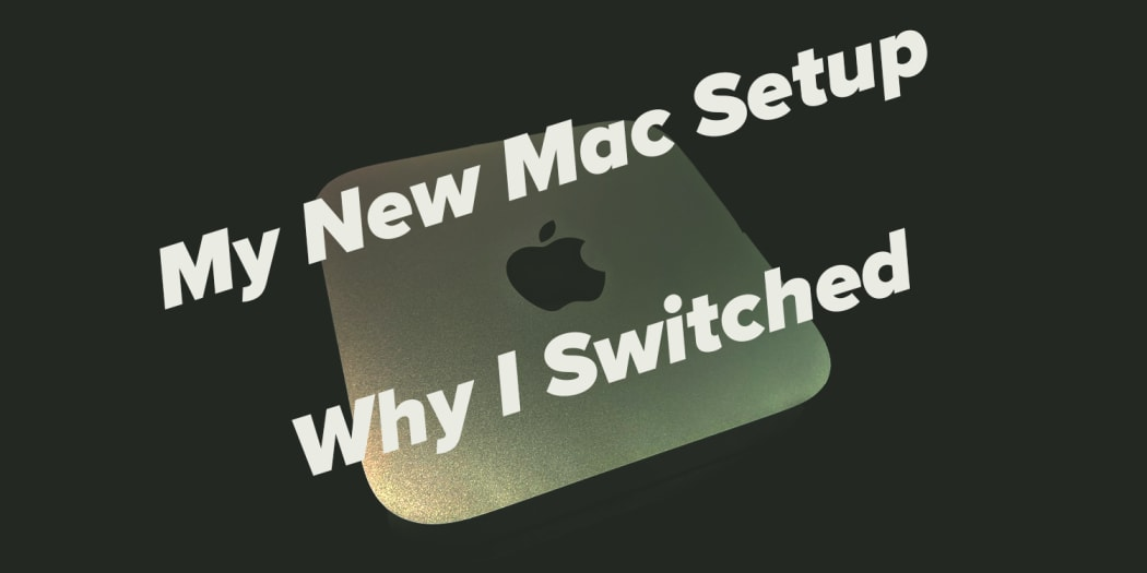 My New Mac Setup and Why I Switched