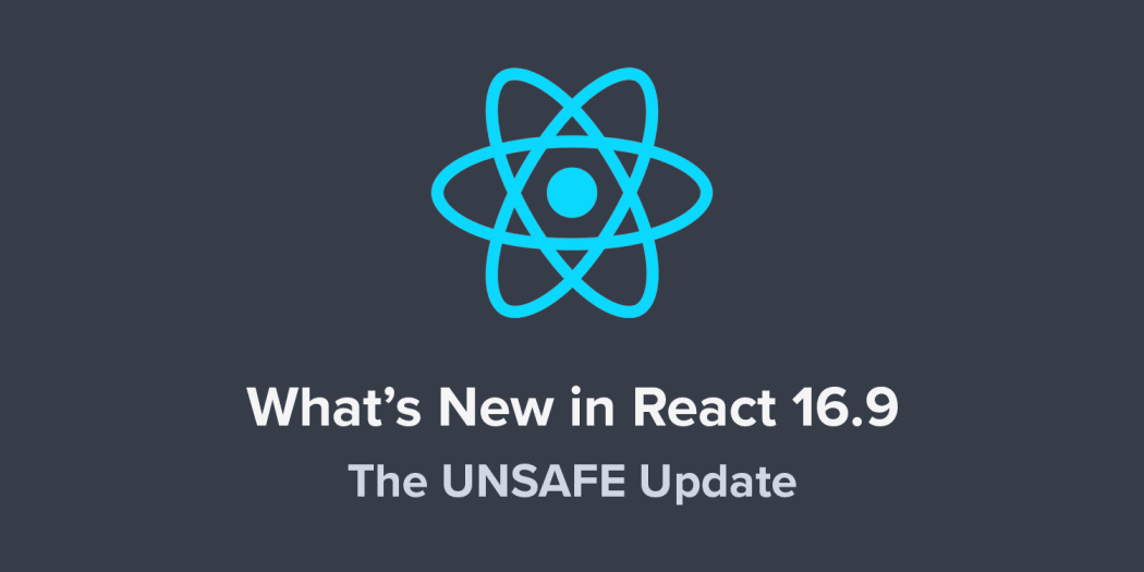 What's New in React 16.9: The UNSAFE Update