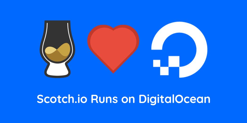 Scotch.io Runs on DigitalOcean (and always has!)