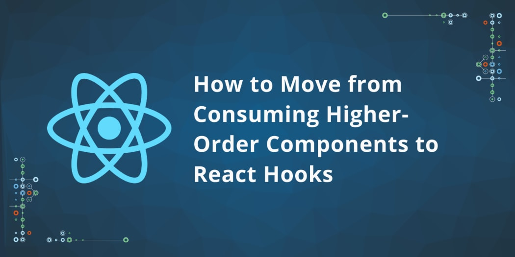How to Move from Consuming Higher-Order Components to React Hooks