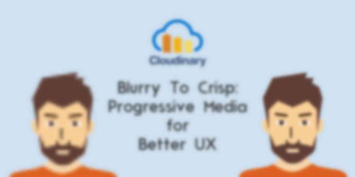 Blurry to Crisp: Progressive Media for Better UX