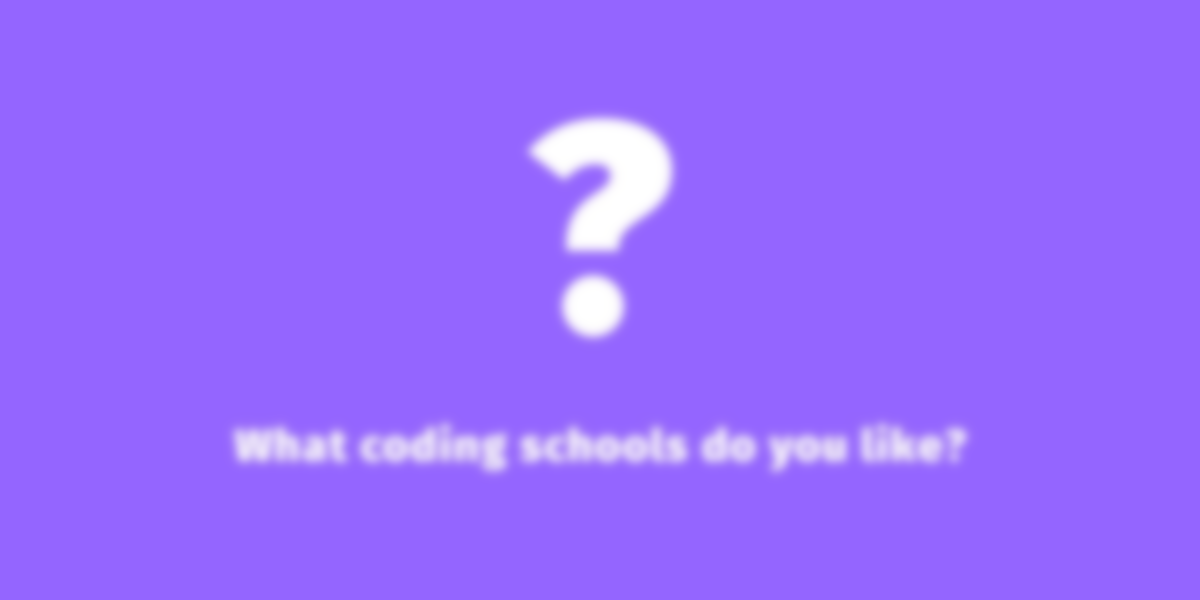 What coding schools do you like and why are you learning?