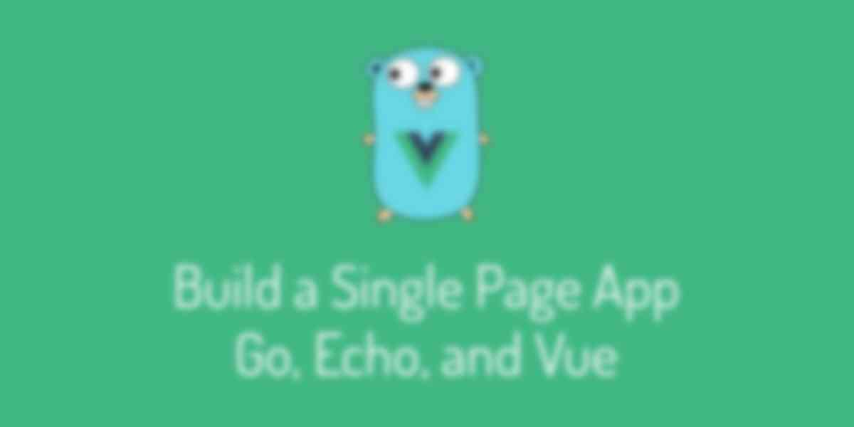Create a Single Page App With Go, Echo and Vue