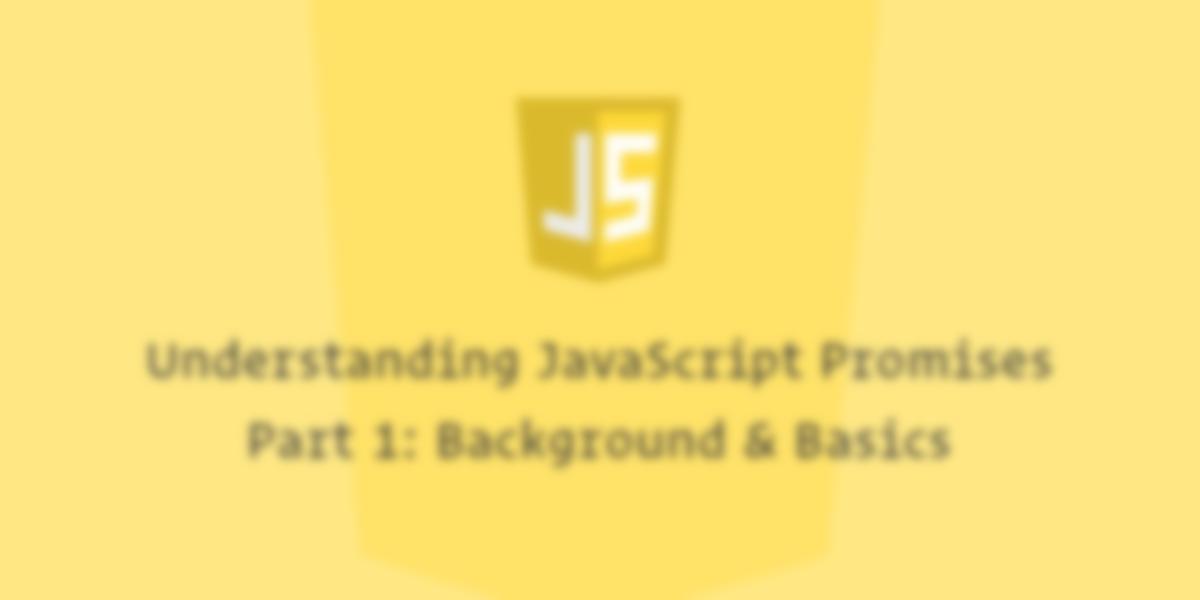 Understanding JavaScript Promises, Pt. I: Background & Basics