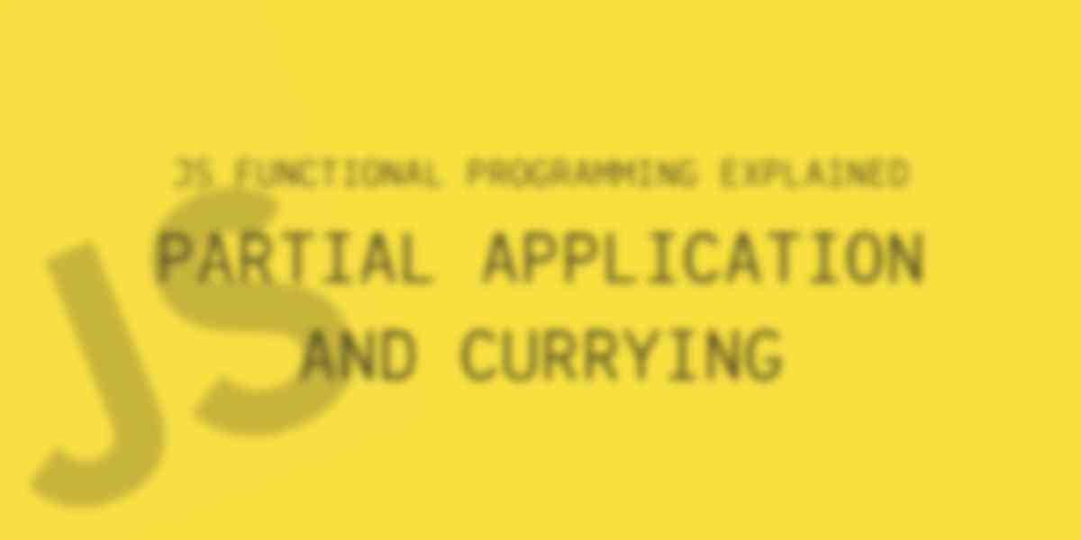 JavaScript Functional Programming Explained: Partial Application and Currying