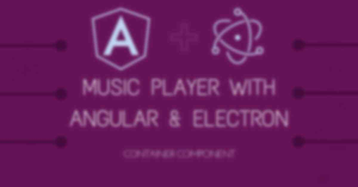 Build a Music Player with Angular & Electron III : Bringing It All Together