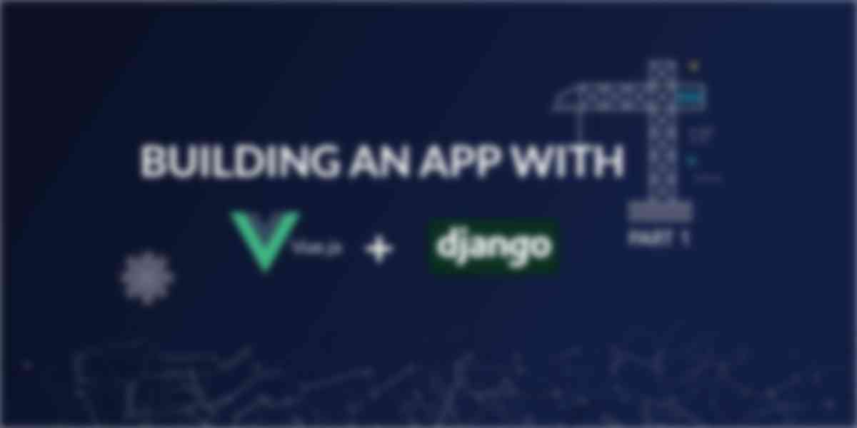 Build an App with VueJS and Django Part One
