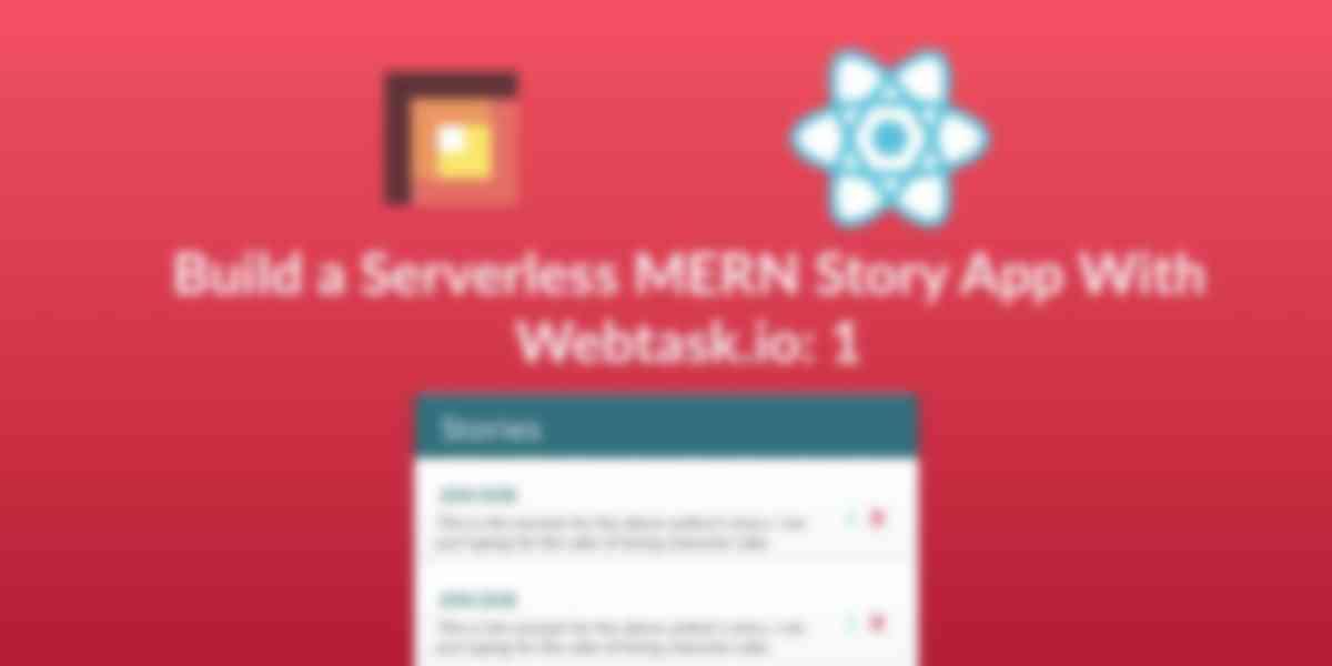 Build a Serverless MERN Story App With Webtask.io -- Zero to Deploy: 1