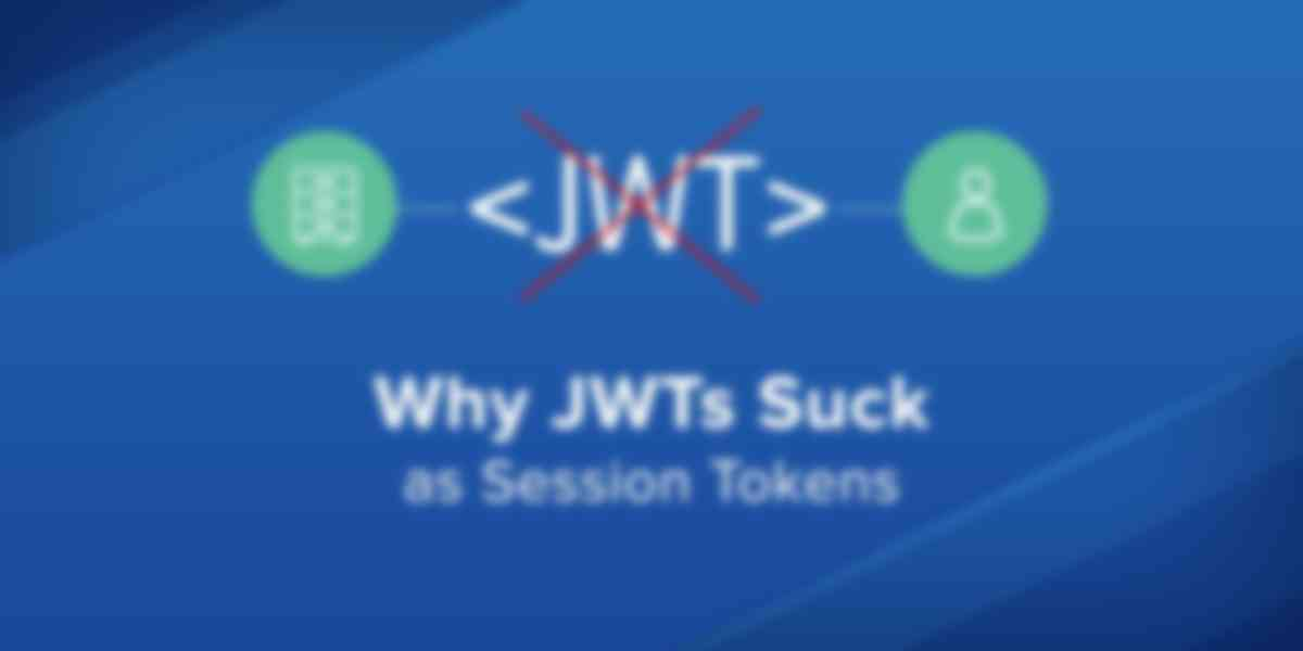 Why JWTs Suck as Session Tokens