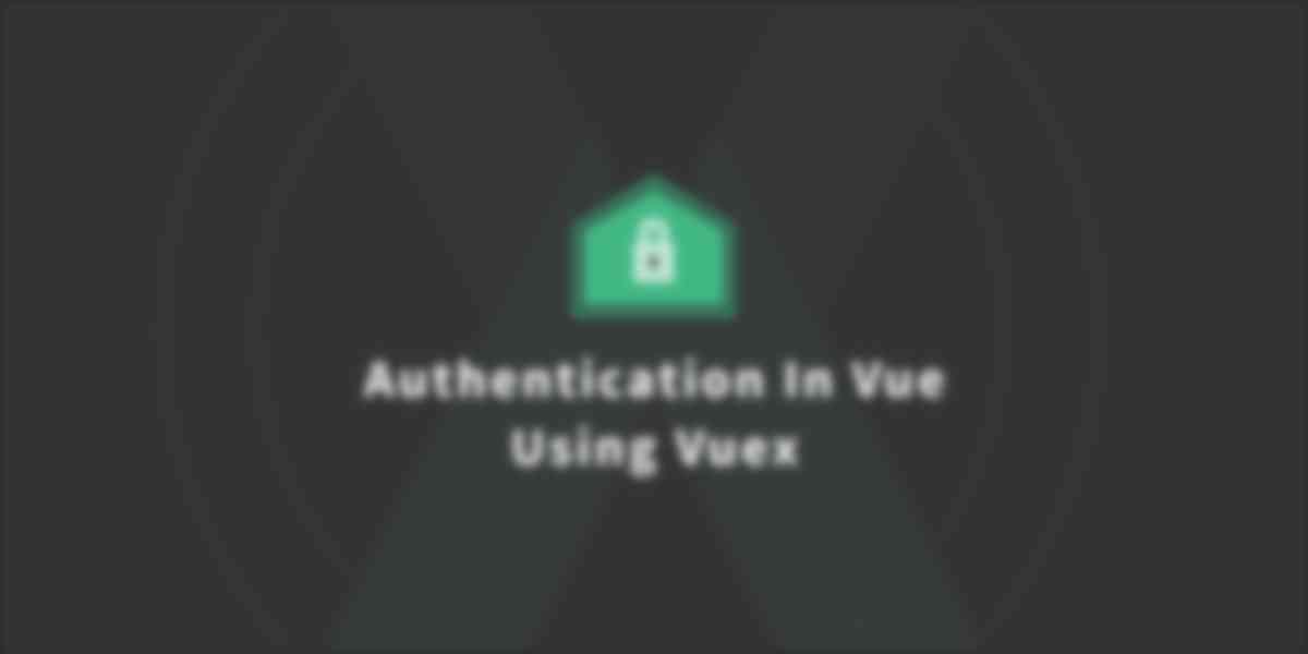Handling Authentication In Vue Using Vuex