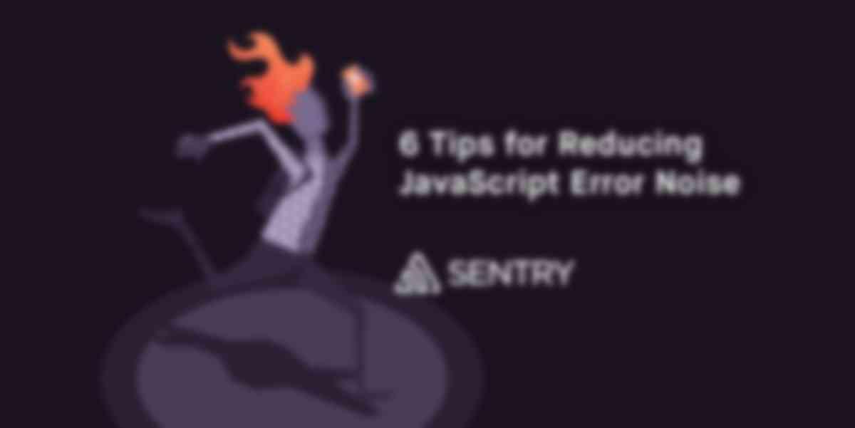 6 Tips for Reducing JavaScript Error Noise