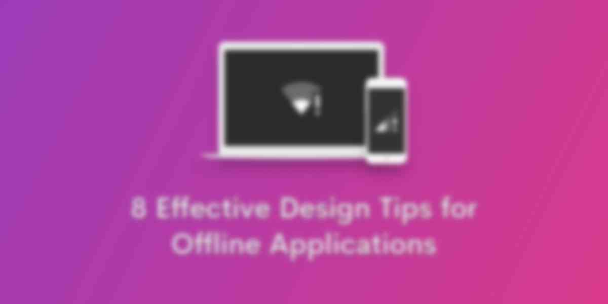 8 Effective Design Tips for Offline Applications