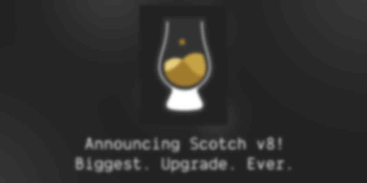 Announcing Scotch v8! Our Biggest Upgrade Ever