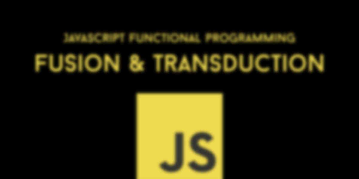 JavaScript Functional Programming Explained: Fusion & Transduction