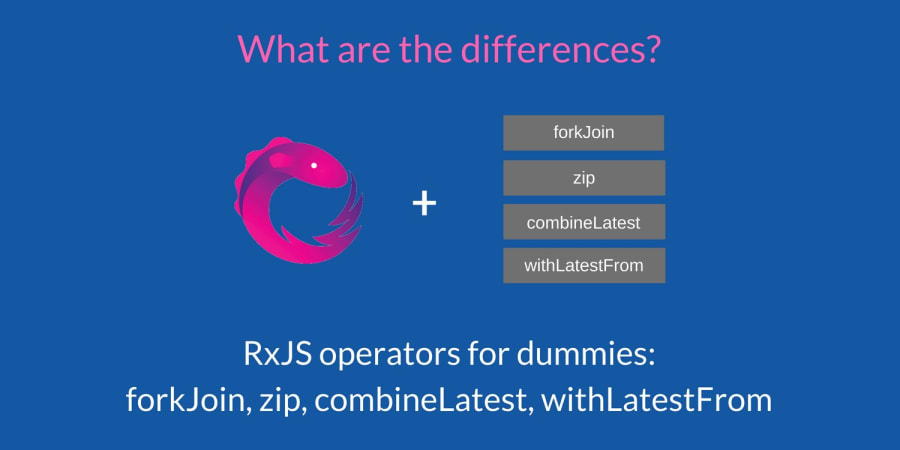 RxJS Operators for Dummies: forkJoin, zip, combineLatest, withLatestFrom