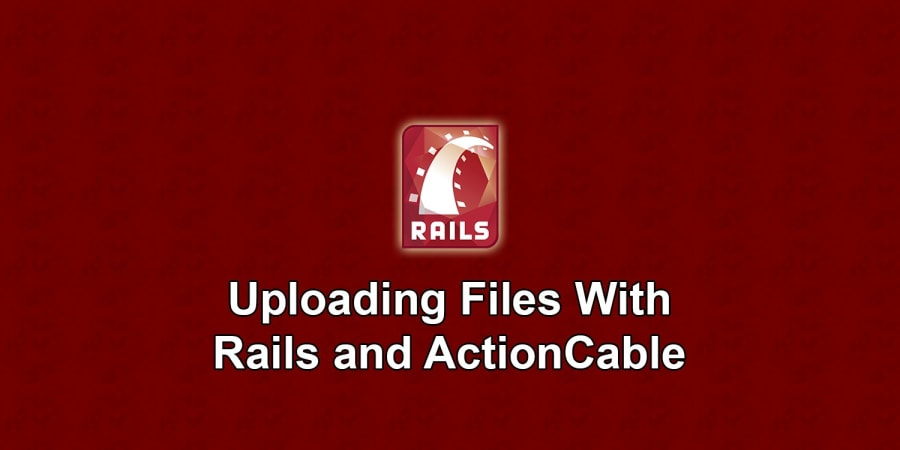Uploading Files With Rails and ActionCable