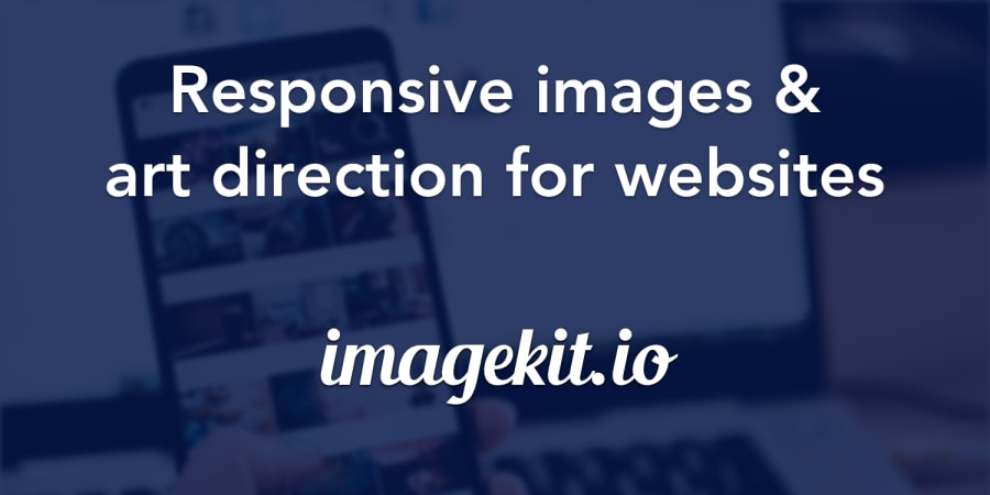 Deliver Responsive and Art Directed Images For Your Website with ImageKit