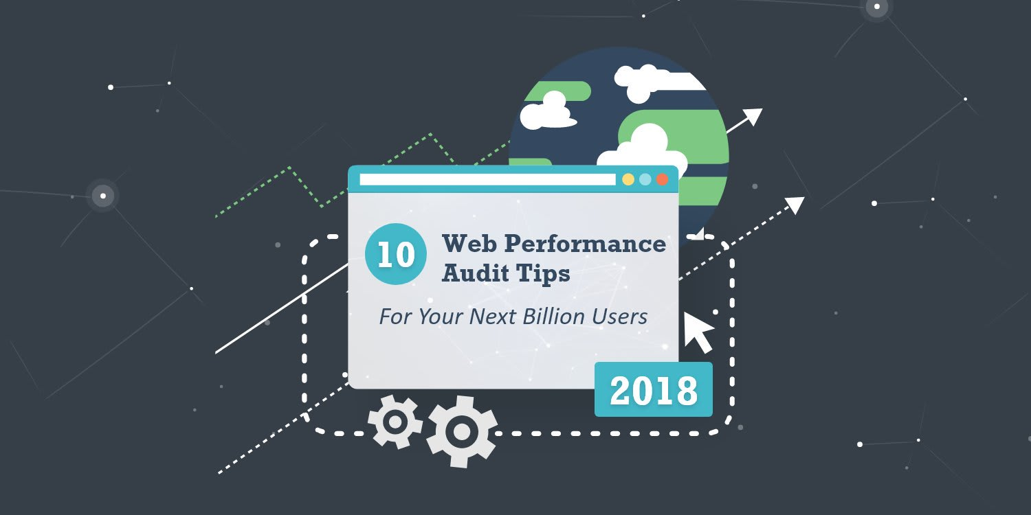 10 Web Performance Audit Tips for Your Next Billion Users in 2018