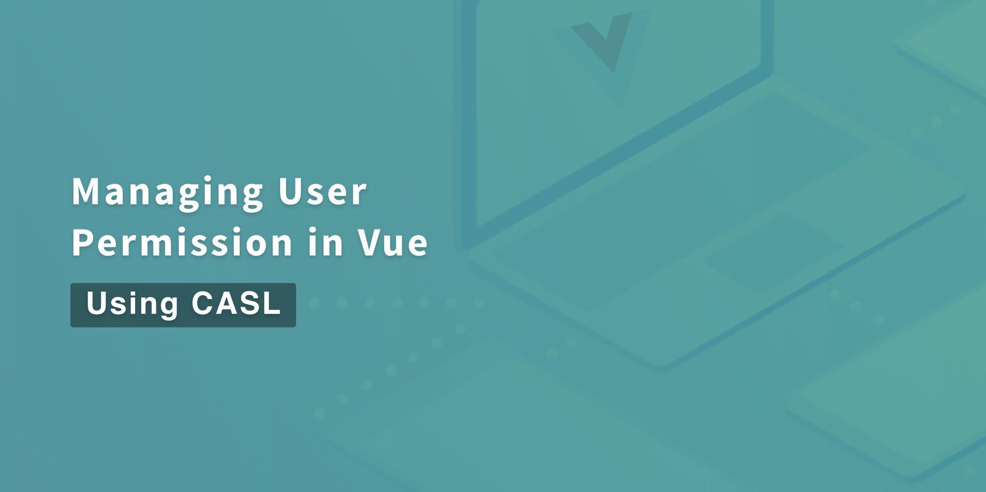 Managing User Permissions in Vue using CASL ― Scotch io