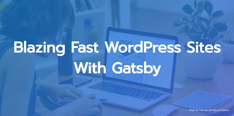 Blazing Fast WordPress Sites With Gatsby